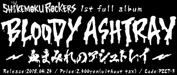 しけもくロッカーズ 1st Full Album [BLOODY ASHTRAY~血まみれのアシュトレイ~] Code: PACT-3 / Release: 2018.4.25.wed / Price: 2,500yen(+tax)